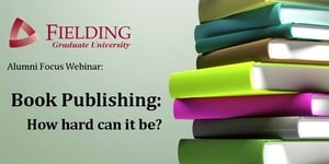 Banner for Fielding University Alumni Focus Webinar Book Publishing How hard can it be?